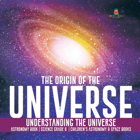 The Origin of the Universe - Understanding the Universe - Astronomy Book - Science Grade 8 - Childrens Astronomy & Space Books