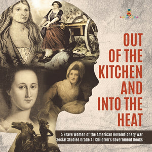Out of the Kitchen and Into the Heat - 5 Brave Women of the American Revolutionary War - Social Studies Grade 4 - Childrens Government Books