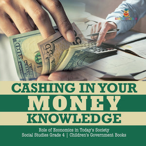 Cashing in Your Money Knowledge - Role of Economics in Todays Society - Social Studies Grade 4 - Childrens Government Books