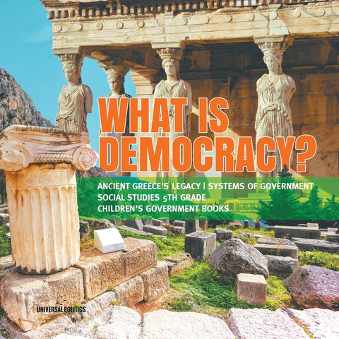 What is Democracy - Ancient Greeces Legacy - Systems of Government - Social Studies 5th Grade - Childrens Government Books