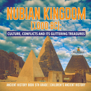 Nubian Kingdom (1000 BC): Culture Conflicts and Its Glittering Treasures - Ancient History Book 5th Grade - Childrens Ancient History