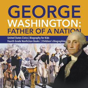 George Washington: Father of a Nation - United States Civics - Biography for Kids - Fourth Grade Nonfiction Books - Childrens Biographies