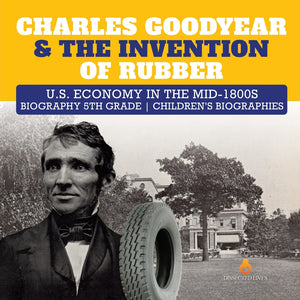 Charles Goodyear & The Invention of Rubber - U.S. Economy in the mid-1800s - Biography 5th Grade - Childrens Biographies