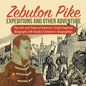 Zebulon Pike Expeditions and Other Adventure - The Life and Times of Americas Great Explorer - Biography 5th Grade - Childrens Biographies