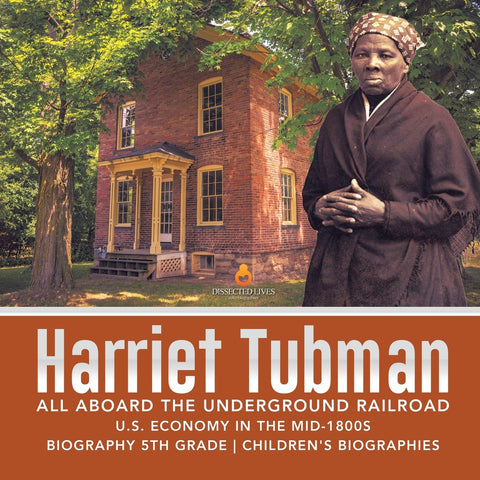 Harriet Tubman - All Aboard the Underground Railroad - U.S. Economy in the mid-1800s - Biography 5th Grade - Childrens Biographies