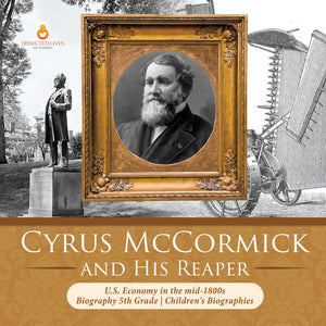 Cyrus McCormick and His Reaper - U.S. Economy in the mid-1800s - Biography 5th Grade - Childrens Biographies