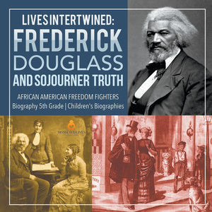 Lives Intertwined: Frederick Douglass and Sojourner Truth - African American Freedom Fighters - Biography 5th Grade - Childrens Biographies