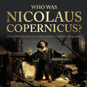 Who Was Nicolaus Copernicus - A Very Short Introduction on Space Grade 3 - Childrens Biographies