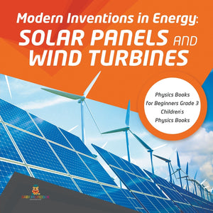 Modern Inventions in Energy: Solar Panels and Wind Turbines - Physics Books for Beginners Grade 3 - Childrens Physics Books