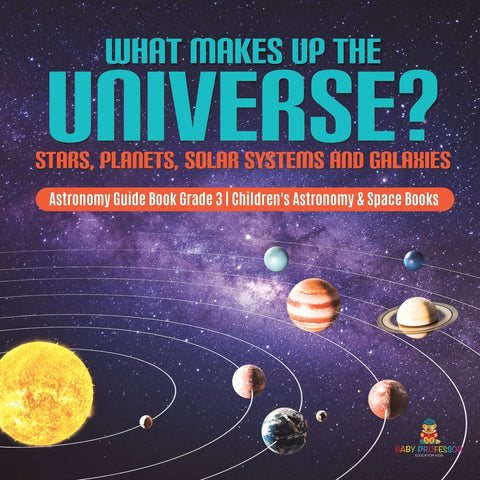 What Makes Up the Universe? Stars, Planets, Solar Systems and Galaxies | Astronomy Guide Book Grade 3 | Children's Astronomy & Space Books