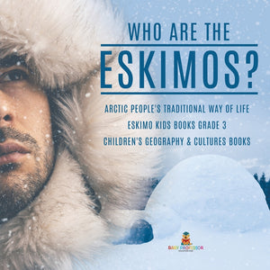 Who are the Eskimos - Arctic Peoples Traditional Way of Life - Eskimo Kids Books Grade 3 - Childrens Geography & Cultures Books