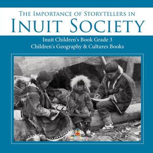 The Importance of Storytellers in Inuit Society - Inuit Childrens Book Grade 3 - Childrens Geography & Cultures Books