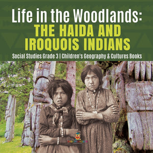 Life in the Woodlands: The Haida and Iroquois Indians - Social Studies Grade 3 - Childrens Geography & Cultures Books