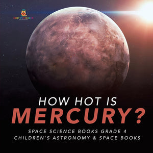 How Hot is Mercury - Space Science Books Grade 4 - Childrens Astronomy & Space Books