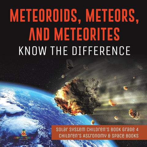 Meteoroids Meteors and Meteorites: Know the Difference - Solar System Childrens Book Grade 4 - Childrens Astronomy & Space Books
