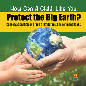 How Can A Child, Like You, Protect the Big Earth? Conservation Biology Grade 4 | Children's Environment Books