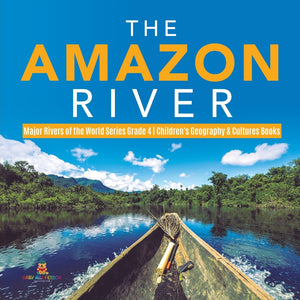 The Amazon River - Major Rivers of the World Series Grade 4 - Childrens Geography & Cultures Books