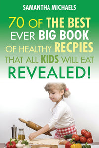 70 Of The Best Ever Healthy Big Book Of Recipes That All Kids Will Eat Revealed!