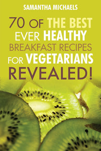 70 Of The Best Ever Healthy Breakfast Recipes for Vegetarians Revealed!