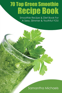 70 Top Green Smoothie Recipe Book: Smoothie Recipe & Diet Book For A Sexy Slimmer & Youthful YOU