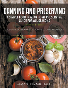 Canning and Preserving: A Simple Food In A Jar Home Preserving Guide for All Seasons : Bonus: Food Storage Tips for Meat Dairy and Eggs