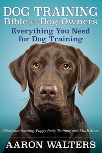 Dog Training Bible for Dog Owners: Everything You Need for Dog Training