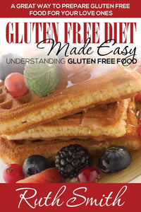 Gluten Free Diet Made Easy: Understanding Gluten Free Food: A Great Way to Prepare Gluten Free Food for Your Love Ones