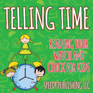 Telling Time: Reading Your Watch and Clock For Kids