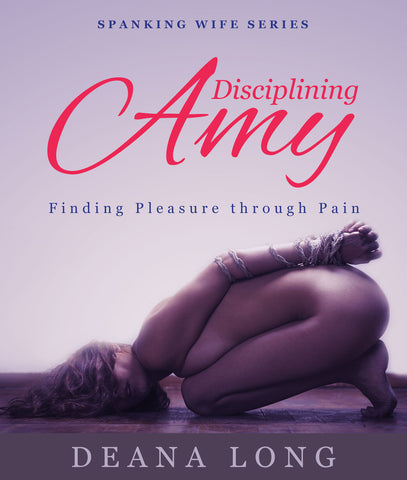Disciplining Amy: Finding Pleasure Through Pain (Spanking Wife Series)