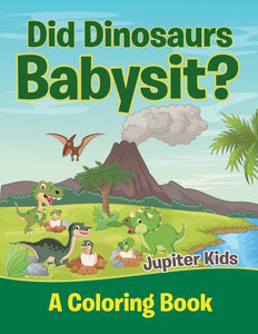 Did Dinosaurs Babysit (A Coloring Book)