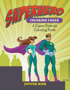 Superhero Coloring Pages: A Super Friends Coloring Book