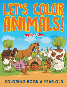 Lets Color Animals!: Coloring Book 6 Year Old