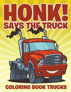 Honk! Says the Truck: Coloring Book Trucks