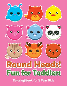 Round Heads! Fun for Toddlers: Coloring Book for 3 Year Olds