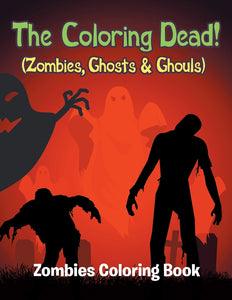 The Coloring Dead! (Zombies Ghosts & Ghouls): Zombies Coloring Book