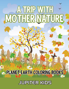 A Trip With Mother Nature: Planet Earth Coloring Books