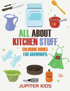 All About Kitchen Stuff: Coloring Books For Grownups