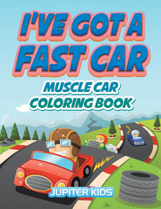 Ive Got A Fast Car: Muscle Car Coloring Book