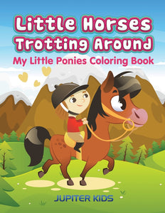 Little Horses Trotting Around: My Little Ponies Coloring Book
