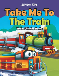 Take Me To The Train: Trains Coloring Books