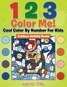1 2 3 Color Me! Cool Color By Number For Kids: Toddlers Activity Books