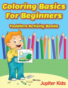 Coloring Basics For Beginners: Toddlers Activity Books