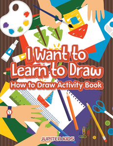 I Want to Learn to Draw: How to Draw Activity Book