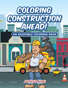 Coloring Construction Ahead! An Enjoyable Coloring Book