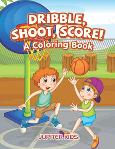 Dribble Shoot Score! A Coloring Book