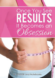 Once You See Results It Becomes an Obsession