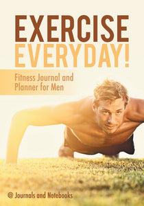 Exercise Everyday! Fitness Journal and Planner for Men