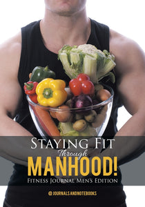 Staying Fit Through Manhood! Fitness Journal Mens Edition