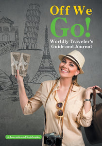 Off We Go! Worldly Travelers Guide and Journal