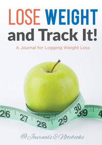 Lose Weight and Track It! A Journal for Logging Weight Loss